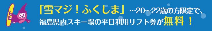 「雪マジ!ふくしま」…20~22歳の方限定で、福島県内スキー場のリフト券が無料になるっ!